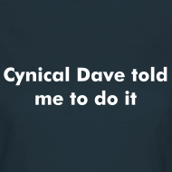 Design ~ Cynical Dave told me to do it