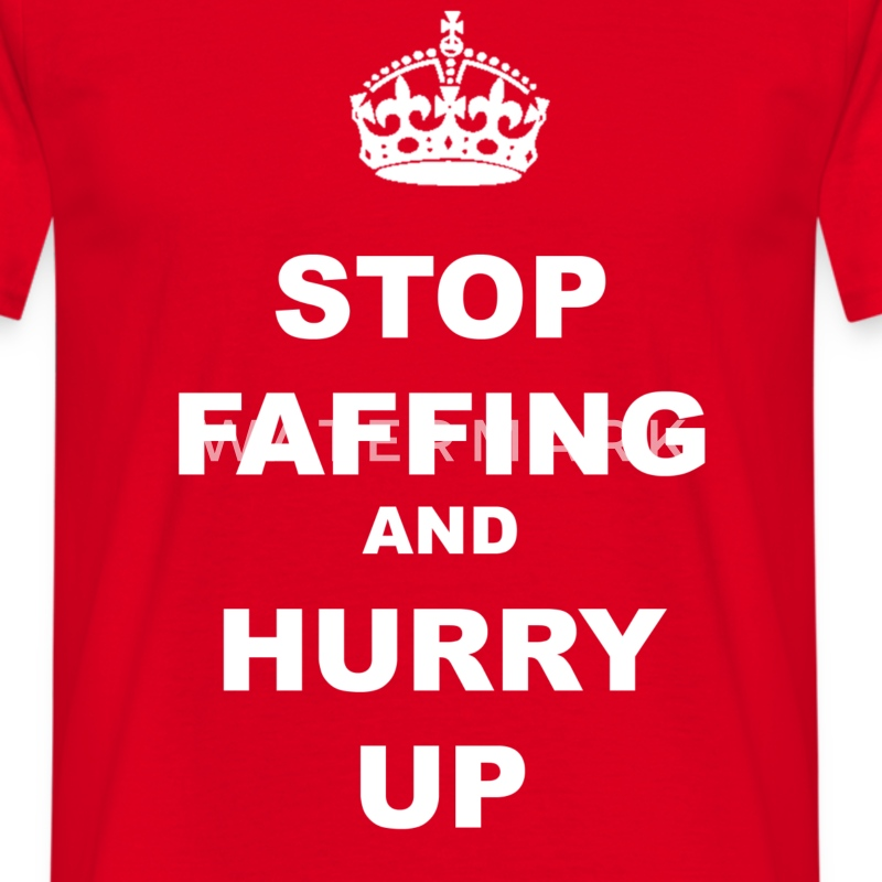 STOP FAFFING AND HURRY UP - Men's T-Shirt