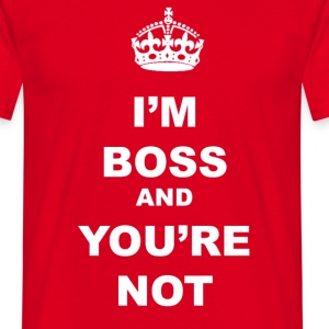 I'M BOSS AND YOU'RE NOT - Men's T-Shirt