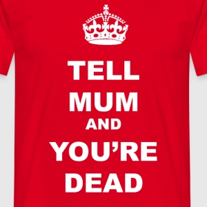 TELL MUM AND YOU'RE DEAD - Men's T-Shirt