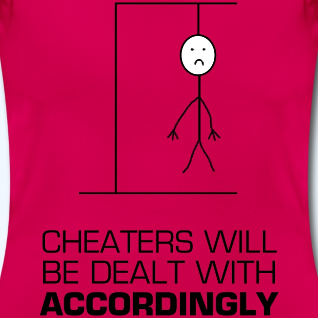 Cheaters will be dealt with accordingly Ladies