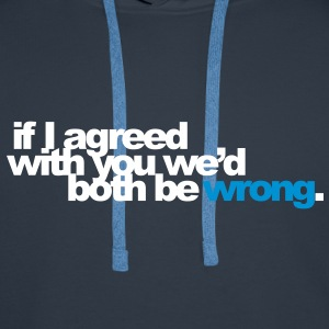 if I agreed with you we'd both be wrong. Pullover - Men's Premium Hoodie