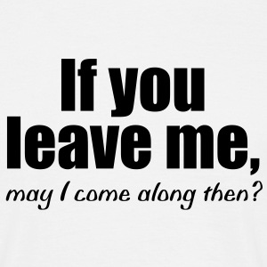 if you leave me | may i come along then T-Shirts - T-shirt Homme
