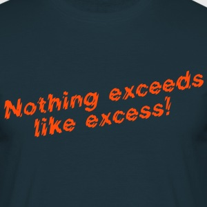 Nothing exceeds like excess! T-Shirts - Männer T-Shirt