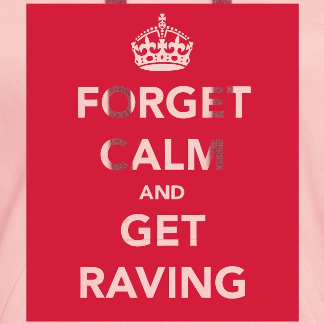 Forget Calm and get Raving ladies hoodie top