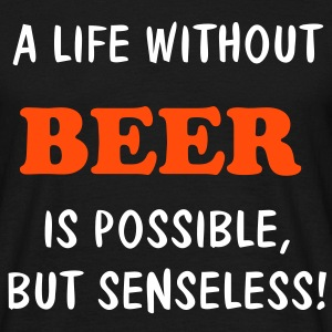 A LIFE WITHOUT BEER IS POSSIBLE, BUT SENSELESS ! | unisex shirt - Männer T-Shirt