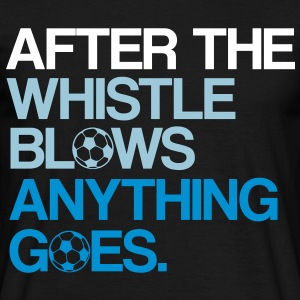 After the whistle blows anything goes. - Men's T-Shirt