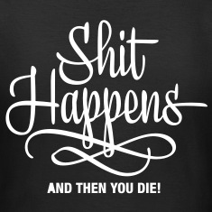 shit happens - and then you die T-Shirts
