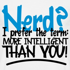 Nerd? I prefer: More Intelligent Than You! T-Shirts