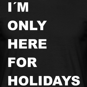 im only here for holidays - Männer T-Shirt