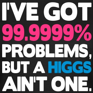I've got 99.9999% problems, but a Higgs ain't one. T-shirts - Vrouwen T-shirt