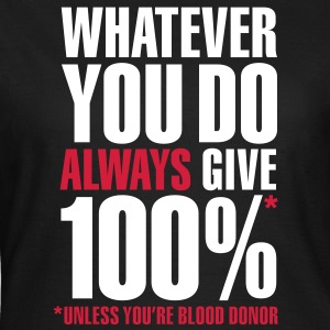 Whatever you do always give 100%. Unless you're blood donor T-shirts - Vrouwen T-shirt