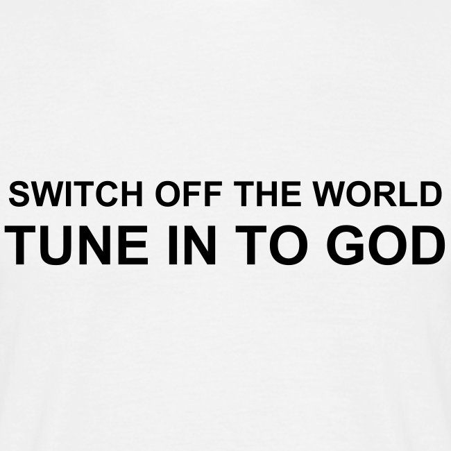 SWITCH OFF THE WORLD TUNE IN TO GOD