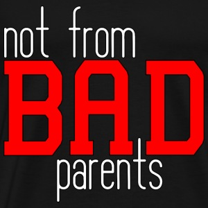 not from BAD parents
