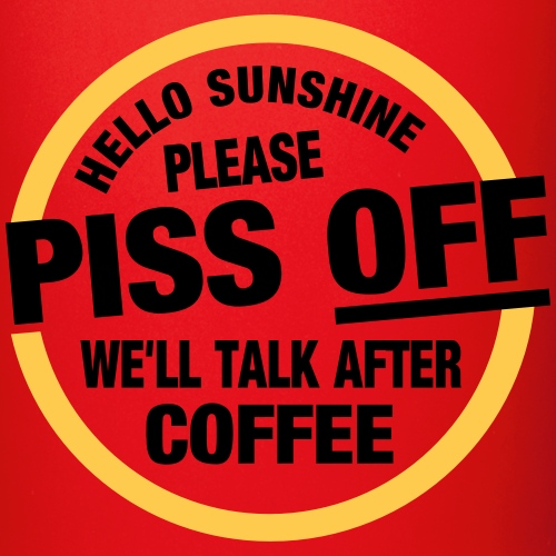 Piss Off, coffee comes First!