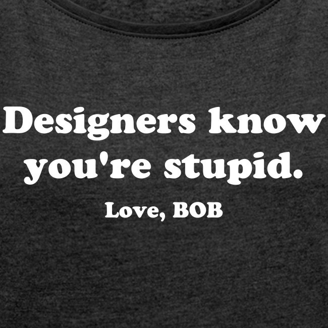 Designers know you're Stupid-girl