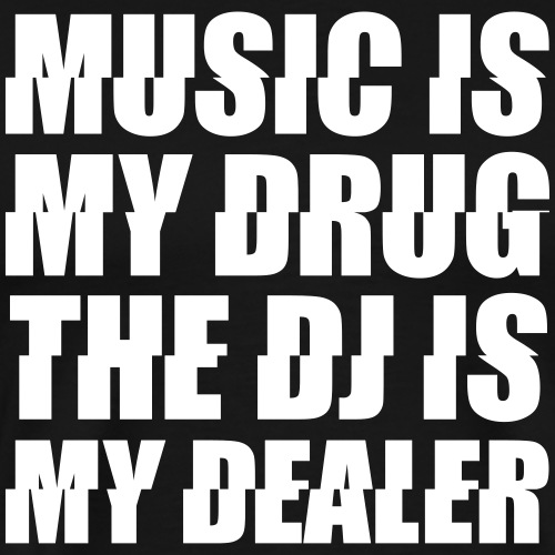 Music Is My Drug The DJ My Dealer Festival Spruch
