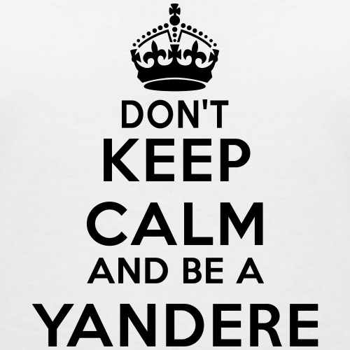 Don't keep calm and be a yandere