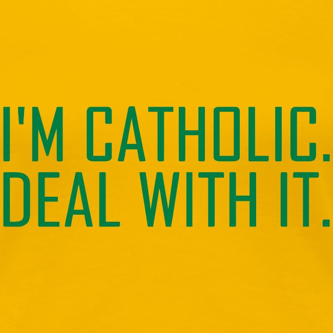 I'M CATHOLIC, DEAL WITH IT
