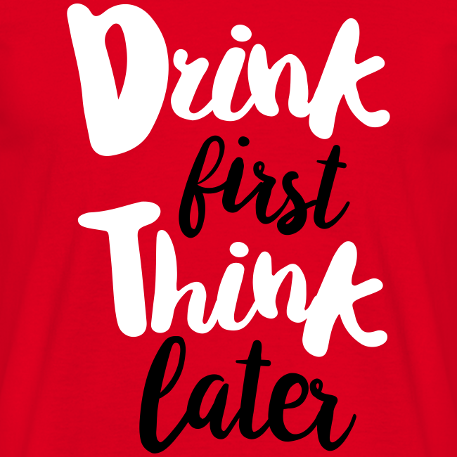 Drink first, Think later