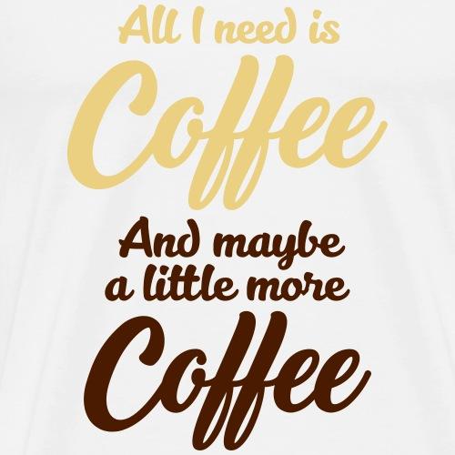 All I need is Coffee Kaffee Espresso Milchkaffee