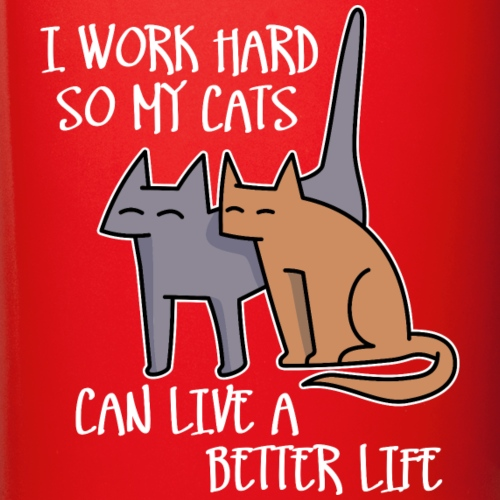 I work hard so my cats can live a better life (da