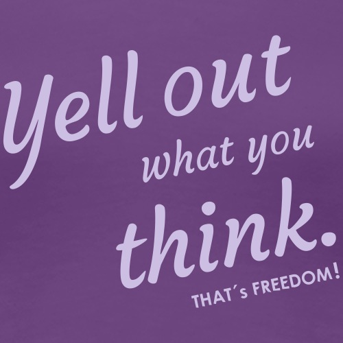 yell out what you think That's Freedom