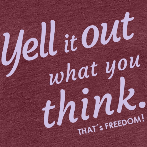 yell it out what you think. That´s is Freedom
