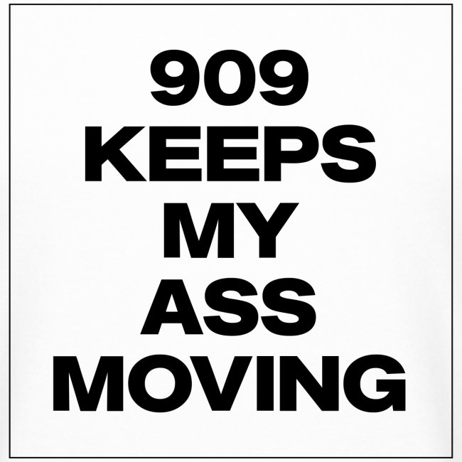 909 KEEPS MY ASS MOVING