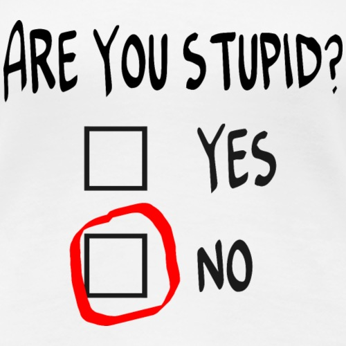 Are you stupid?