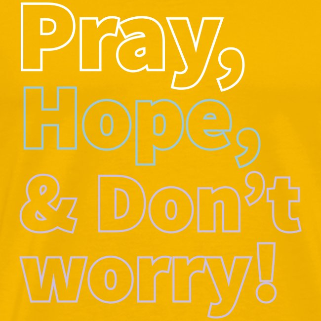 PRAY, HOPE AND DON'T WORRY