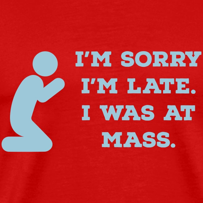 I'M SORRY I'M LATE. I WAS AT MASS.