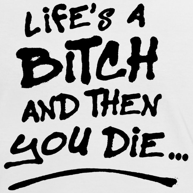 Life's a bitch and then you die
