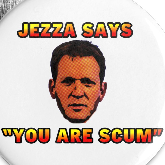 "Jezza ""You Are Scum "" Badges"