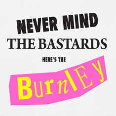 Never mind the *****, Here's the Burnley