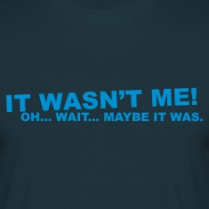 Navy wasn't me! oh.... wait... T-Shirts