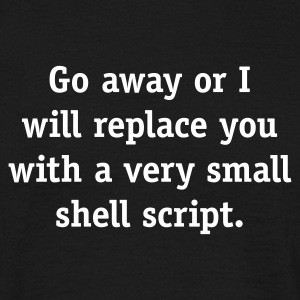 Go away or I will repace you with a small shell script. - Men's T-Shirt