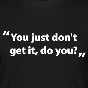 You just don't get it, do you? - Men's T-Shirt