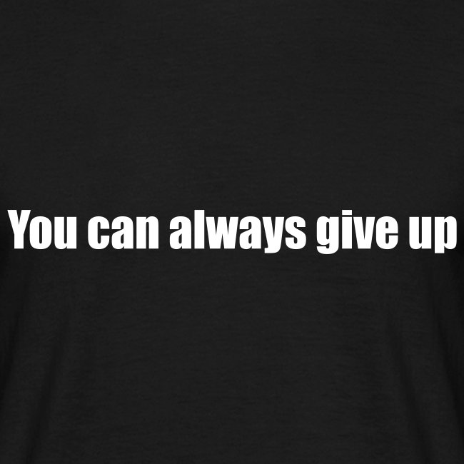 You can always give up
