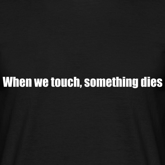 When we touch, something dies