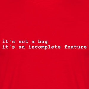 Rood it's not a bug - it's an incomplete feature T-shirts - Mannen T-shirt