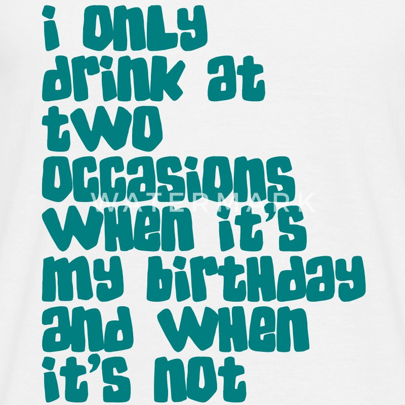 I only drink at two occasions when its my birthday and when it's not T-Shirts - Männer T-Shirt