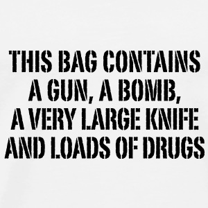 this bag contains a gun a bomb a very large knife and loads of drugs Taschen - Männer Premium T-Shirt