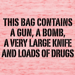 this bag contains a gun a bomb a very large knife and loads of drugs Taschen - Frauen Tank Top von Bella