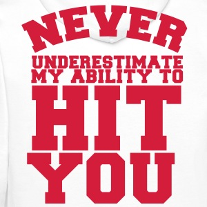 NEVER UNDERESTIMATE MY ABILITY TO HIT YOU! Shirts - Men's Premium Hoodie