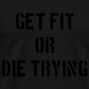 Get Fit or Die Trying Pullover & Hoodies - Männer Premium T-Shirt