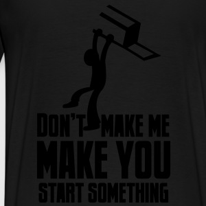 Don't MAKE me MAKE YOU START SOMETHING throw chair Hoodies - Men's Premium T-Shirt