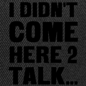 I didn't come here to talk... T-Shirts - Snapback Cap