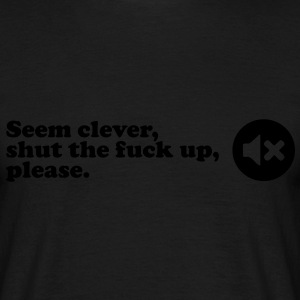 seem clever, shut the fuck up T-Shirts - Männer T-Shirt