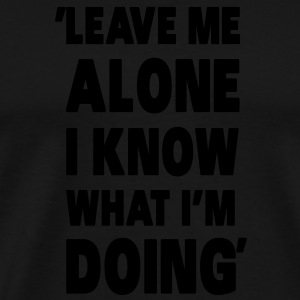 Leave Me Alone I Know What I'm Doing Hoodies - Men's Premium T-Shirt